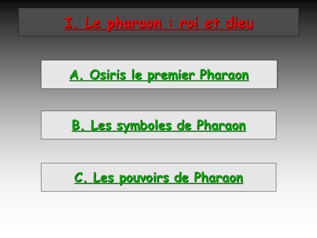 A. L I. Le pharaon : roi et dieu B. Les symboles de Pharaon A. Osiris le premier Pharaon C. Les pouvoirs de Pharaon
