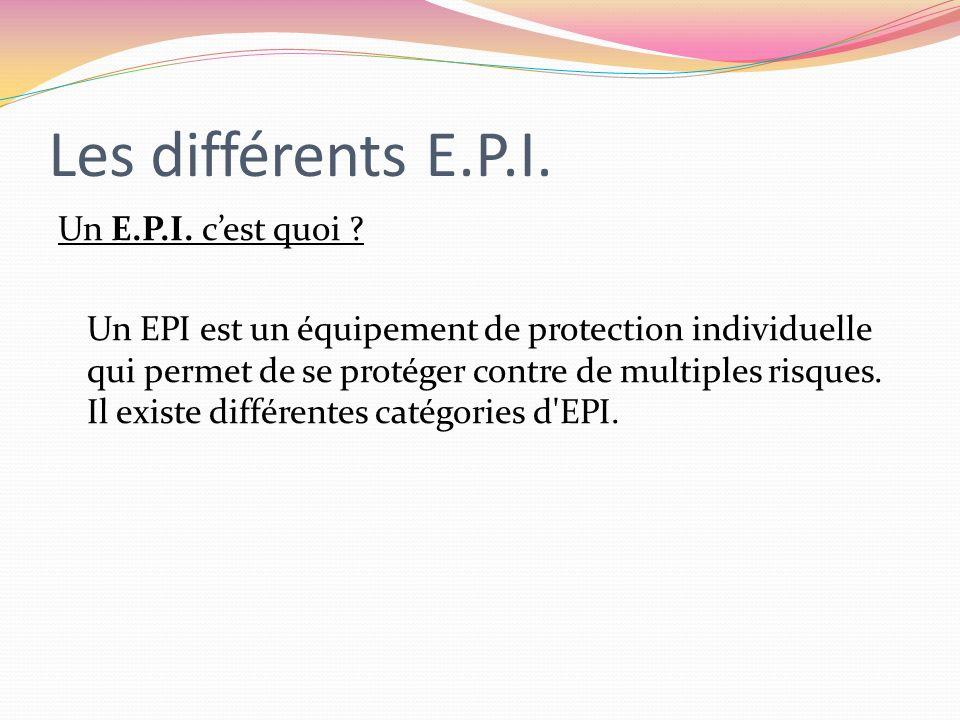 Les différents E.P.I. Un E.P.I. cest quoi ? Un EPI est un équipement de protection individuelle qui permet de se protéger contre de multiples risques.