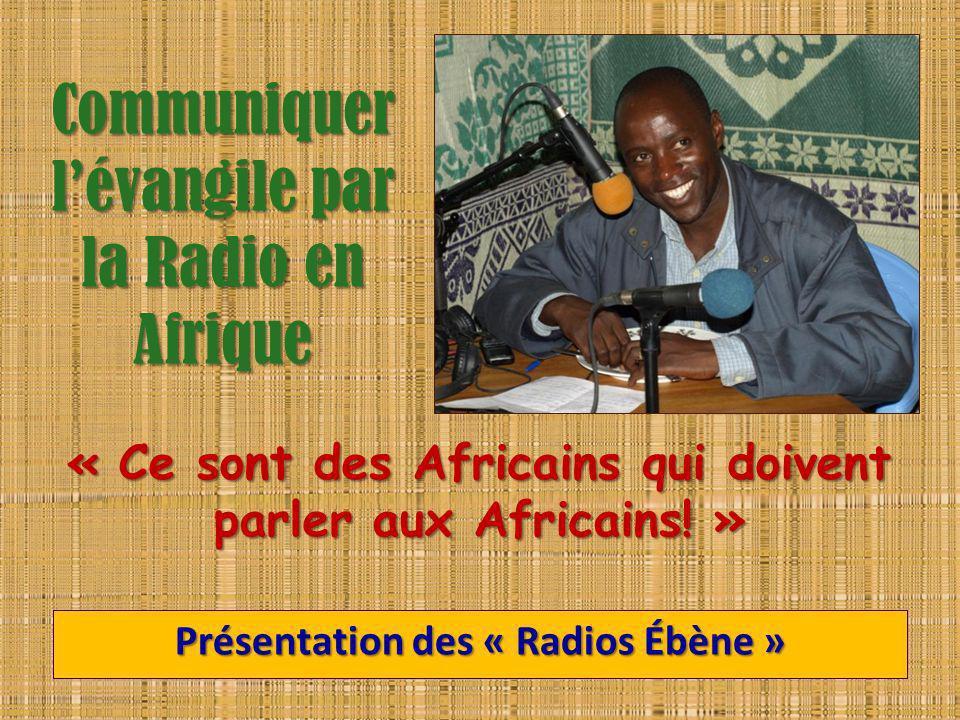 Communiquer lévangile par la Radio en Afrique Présentation des « Radios Ébène » « Ce sont des Africains qui doivent parler aux Africains! »