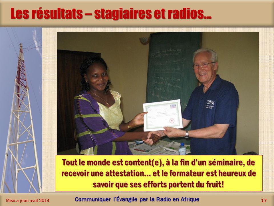 Les résultats – stagiaires et radios… Mise a jour: avril 2014 Communiquer lÉvangile par la Radio en Afrique 17 Tout le monde est content(e), à la fin