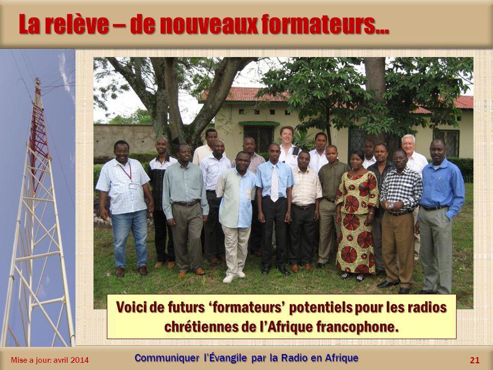 La relève – de nouveaux formateurs… Mise a jour: avril 2014 Communiquer lÉvangile par la Radio en Afrique 21 Voici de futurs formateurs potentiels pou
