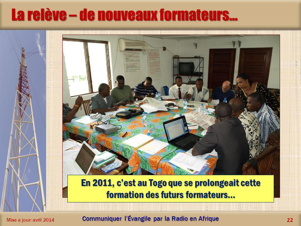 La relève – de nouveaux formateurs… Mise a jour: avril 2014 Communiquer lÉvangile par la Radio en Afrique 22 En 2011, cest au Togo que se prolongeait