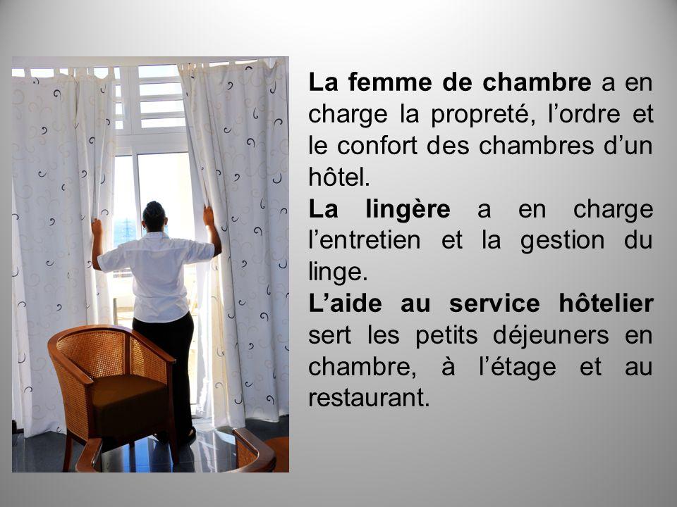 La femme de chambre a en charge la propreté, lordre et le confort des chambres dun hôtel. La lingère a en charge lentretien et la gestion du linge. La