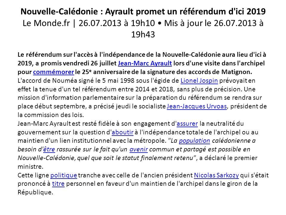 Nouvelle-Calédonie : Ayrault promet un référendum d ici 2019 Le Monde.fr | 26.07.2013 à 19h10 Mis à jour le 26.07.2013 à 19h43 Le référendum sur l accès à l indépendance de la Nouvelle-Calédonie aura lieu d ici à 2019, a promis vendredi 26 juillet Jean-Marc Ayrault lors d une visite dans l archipel pour commémorer le 25 e anniversaire de la signature des accords de Matignon.Jean-Marc Ayraultcommémorer L accord de Nouméa signé le 5 mai 1998 sous l égide de Lionel Jospin prévoyait en effet la tenue d un tel référendum entre 2014 et 2018, sans plus de précision.