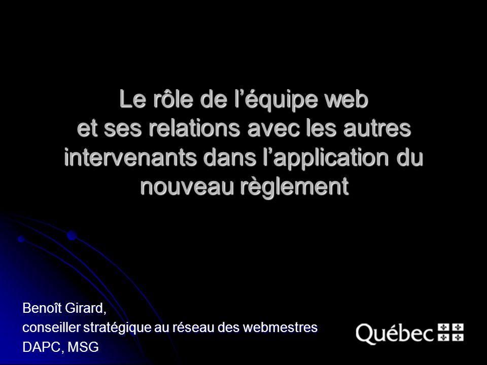 Le rôle de léquipe web et ses relations avec les autres intervenants dans lapplication du nouveau règlement Benoît Girard, conseiller stratégique au réseau des webmestres DAPC, MSG