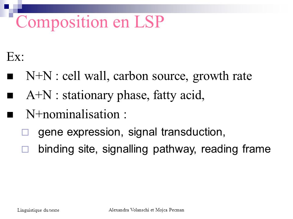 Composition en LSP Ex: N+N : cell wall, carbon source, growth rate A+N : stationary phase, fatty acid, N+nominalisation : gene expression, signal transduction, binding site, signalling pathway, reading frame Alexandra Volanschi et Mojca Pecman Linguistique du texte