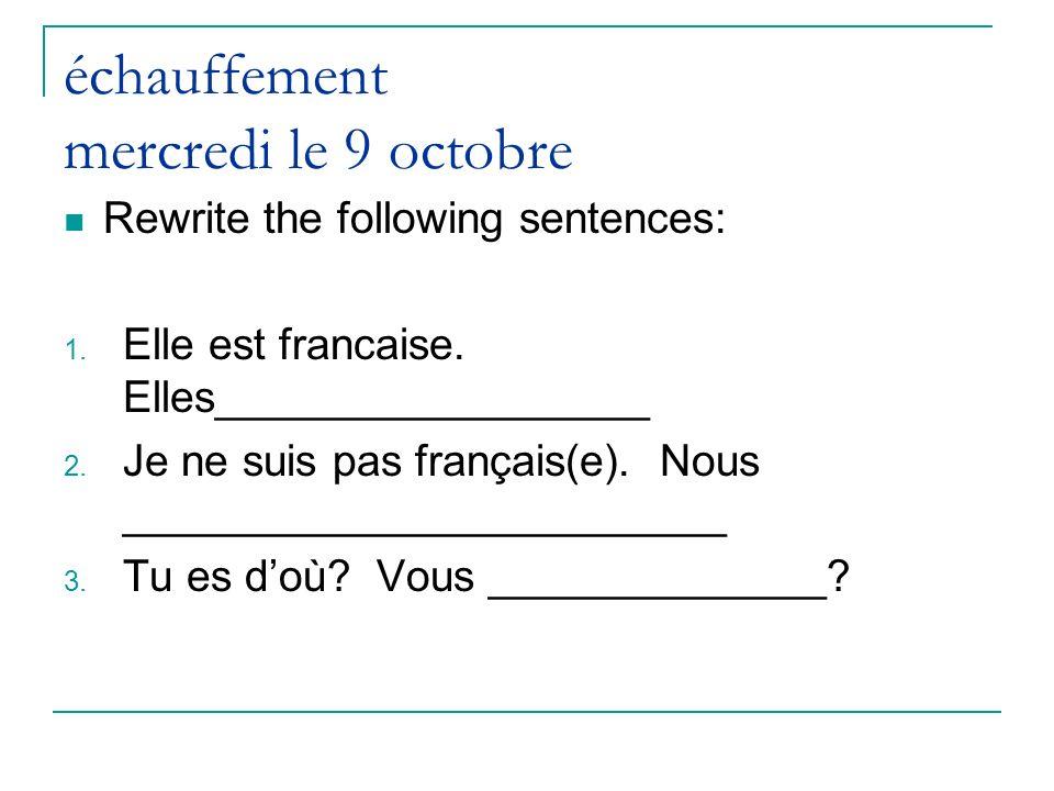 échauffement mercredi le 9 octobre Rewrite the following sentences: 1. Elle est francaise. Elles__________________ 2. Je ne suis pas français(e). Nous