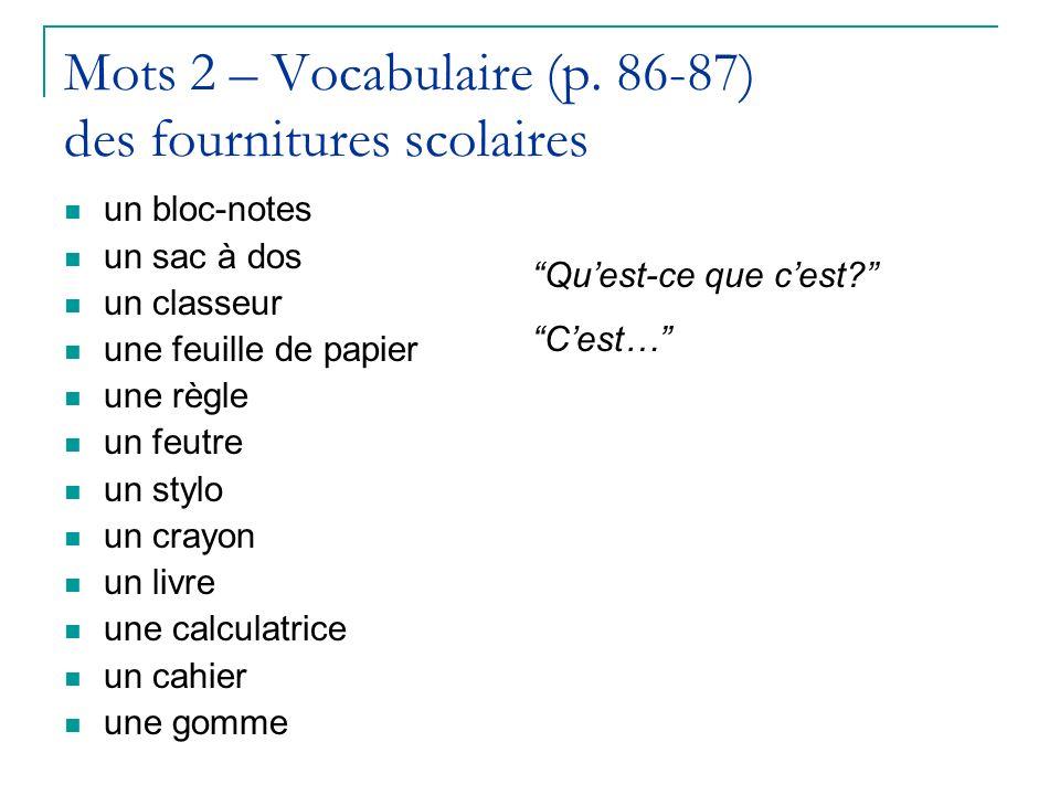 Mots 2 – Vocabulaire (p. 86-87) des fournitures scolaires un bloc-notes un sac à dos un classeur une feuille de papier une règle un feutre un stylo un