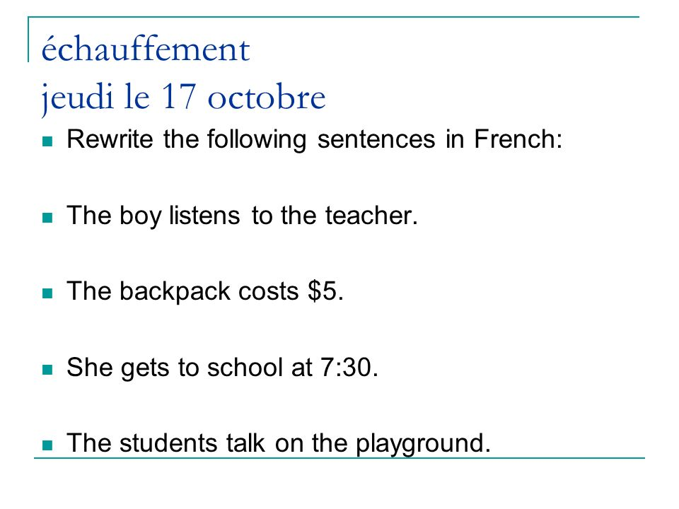 échauffement jeudi le 17 octobre Rewrite the following sentences in French: The boy listens to the teacher.