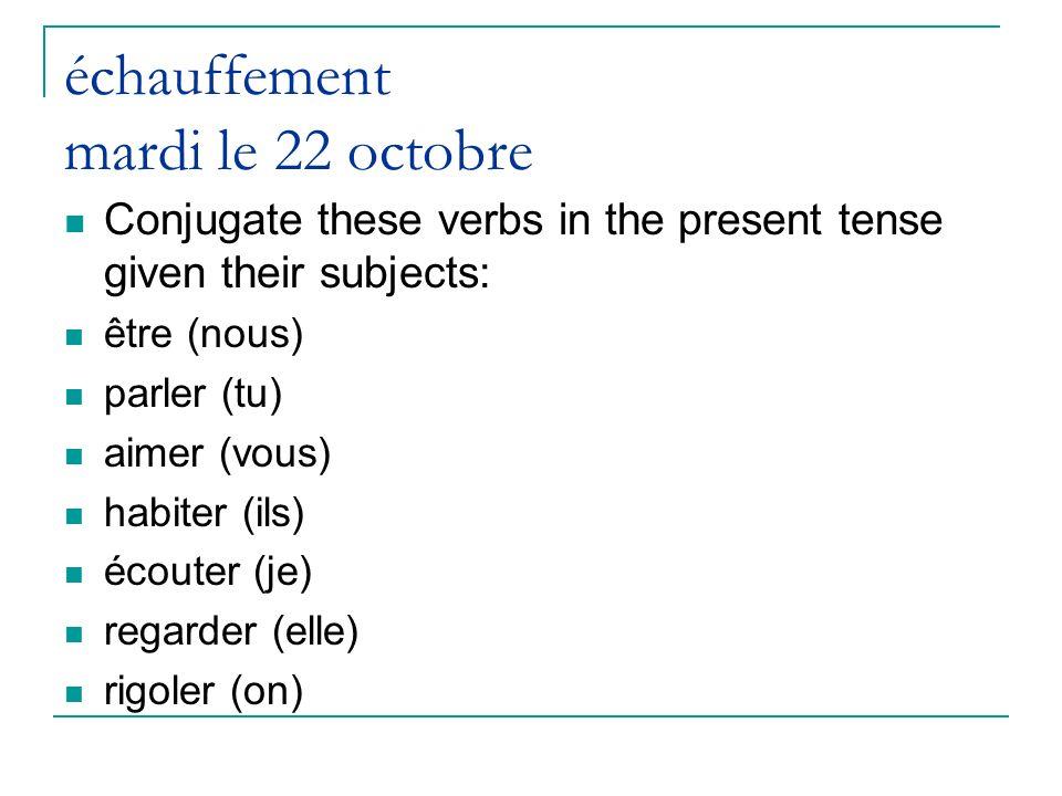 échauffement mardi le 22 octobre Conjugate these verbs in the present tense given their subjects: être (nous) parler (tu) aimer (vous) habiter (ils) é