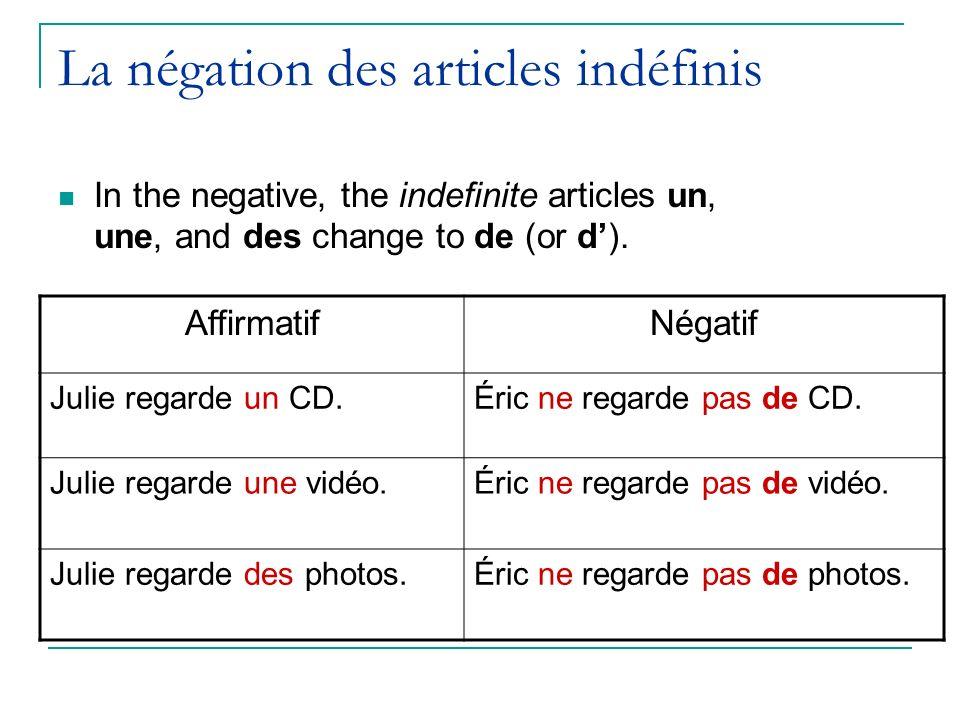 La négation des articles indéfinis In the negative, the indefinite articles un, une, and des change to de (or d). AffirmatifNégatif Julie regarde un C