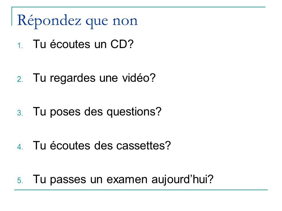Répondez que non 1. Tu écoutes un CD? 2. Tu regardes une vidéo? 3. Tu poses des questions? 4. Tu écoutes des cassettes? 5. Tu passes un examen aujourd