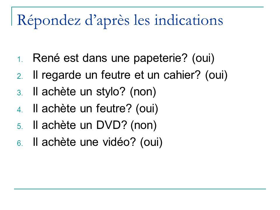 Répondez daprès les indications 1. René est dans une papeterie? (oui) 2. Il regarde un feutre et un cahier? (oui) 3. Il achète un stylo? (non) 4. Il a