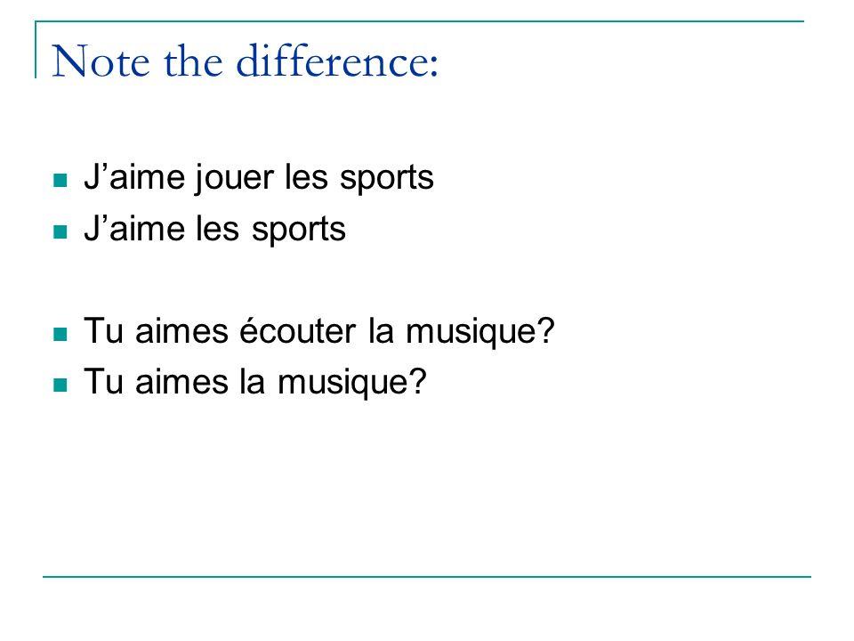 Note the difference: Jaime jouer les sports Jaime les sports Tu aimes écouter la musique? Tu aimes la musique?