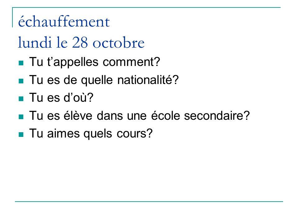 échauffement lundi le 28 octobre Tu tappelles comment? Tu es de quelle nationalité? Tu es doù? Tu es élève dans une école secondaire? Tu aimes quels c