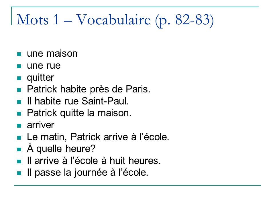 Mots 1 – Vocabulaire (p. 82-83) une maison une rue quitter Patrick habite près de Paris. Il habite rue Saint-Paul. Patrick quitte la maison. arriver L