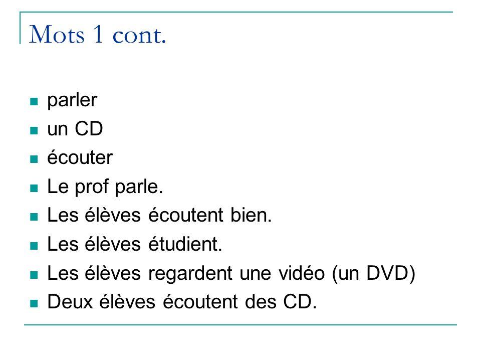 Mots 1 cont. parler un CD écouter Le prof parle. Les élèves écoutent bien. Les élèves étudient. Les élèves regardent une vidéo (un DVD) Deux élèves éc