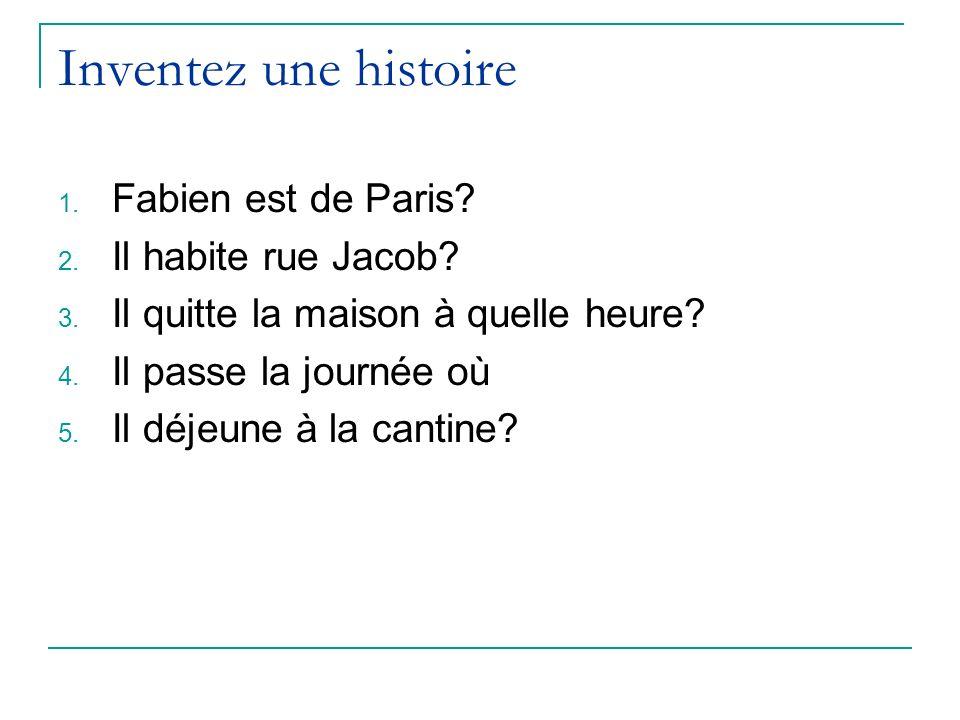 Inventez une histoire 1. Fabien est de Paris? 2. Il habite rue Jacob? 3. Il quitte la maison à quelle heure? 4. Il passe la journée où 5. Il déjeune à