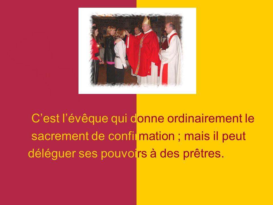 Cest lévêque qui donne ordinairement le sacrement de confirmation ; mais il peut déléguer ses pouvoirs à des prêtres.