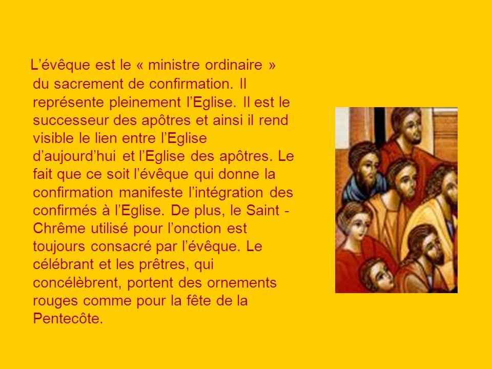 Lévêque est le « ministre ordinaire » du sacrement de confirmation. Il représente pleinement lEglise. Il est le successeur des apôtres et ainsi il ren