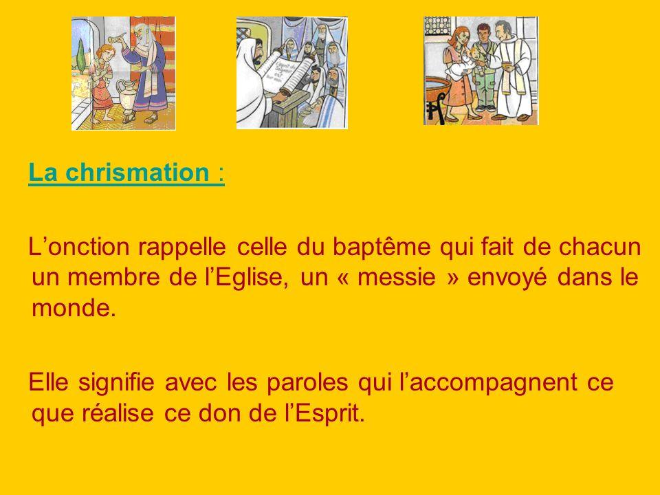 La chrismation : Lonction rappelle celle du baptême qui fait de chacun un membre de lEglise, un « messie » envoyé dans le monde. Elle signifie avec le
