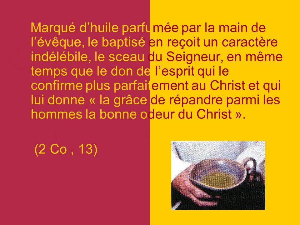 Marqué dhuile parfumée par la main de lévêque, le baptisé en reçoit un caractère indélébile, le sceau du Seigneur, en même temps que le don de lesprit qui le confirme plus parfaitement au Christ et qui lui donne « la grâce de répandre parmi les hommes la bonne odeur du Christ ».