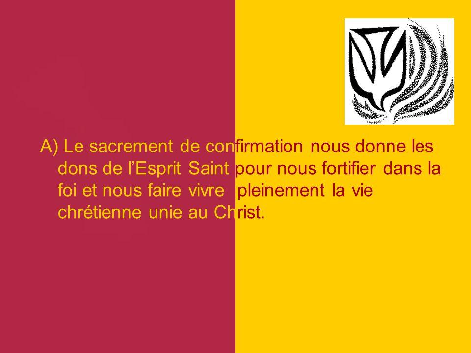 A) Le sacrement de confirmation nous donne les dons de lEsprit Saint pour nous fortifier dans la foi et nous faire vivre pleinement la vie chrétienne unie au Christ.