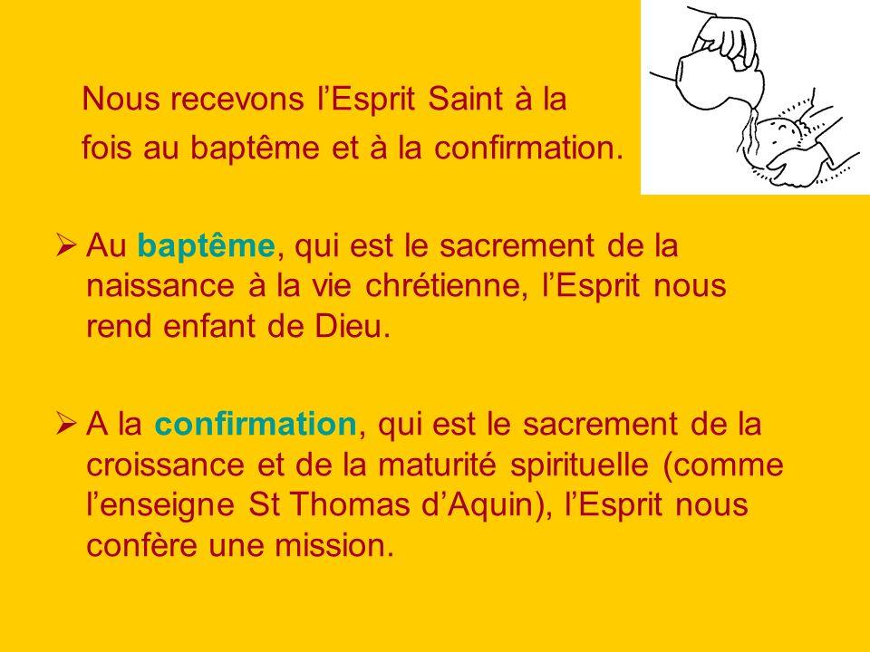 Nous recevons lEsprit Saint à la fois au baptême et à la confirmation. Au baptême, qui est le sacrement de la naissance à la vie chrétienne, lEsprit n