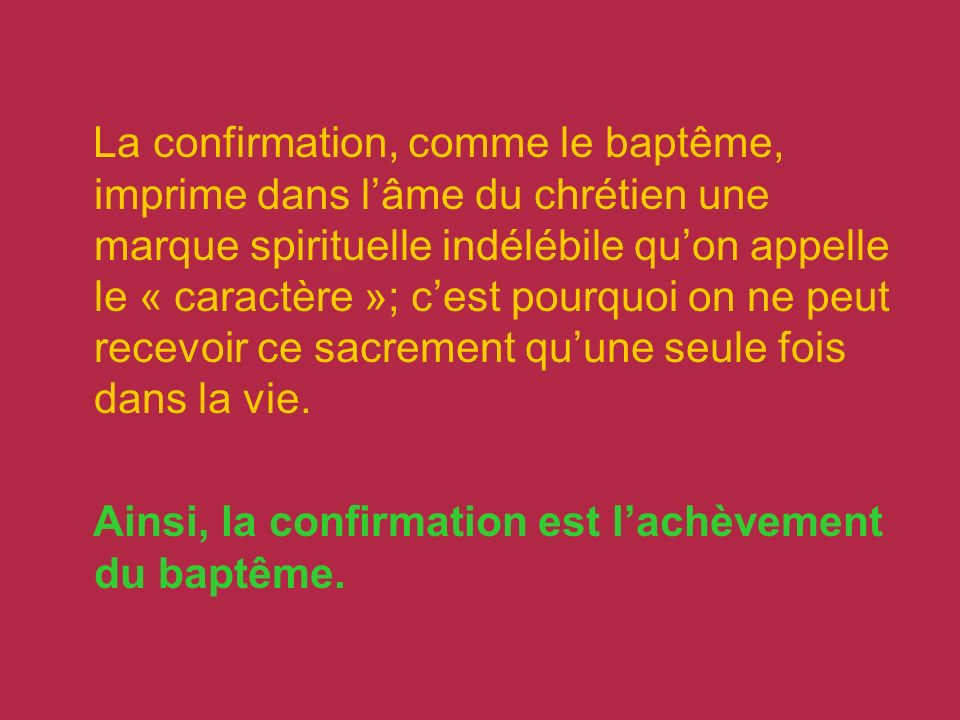 La confirmation, comme le baptême, imprime dans lâme du chrétien une marque spirituelle indélébile quon appelle le « caractère »; cest pourquoi on ne