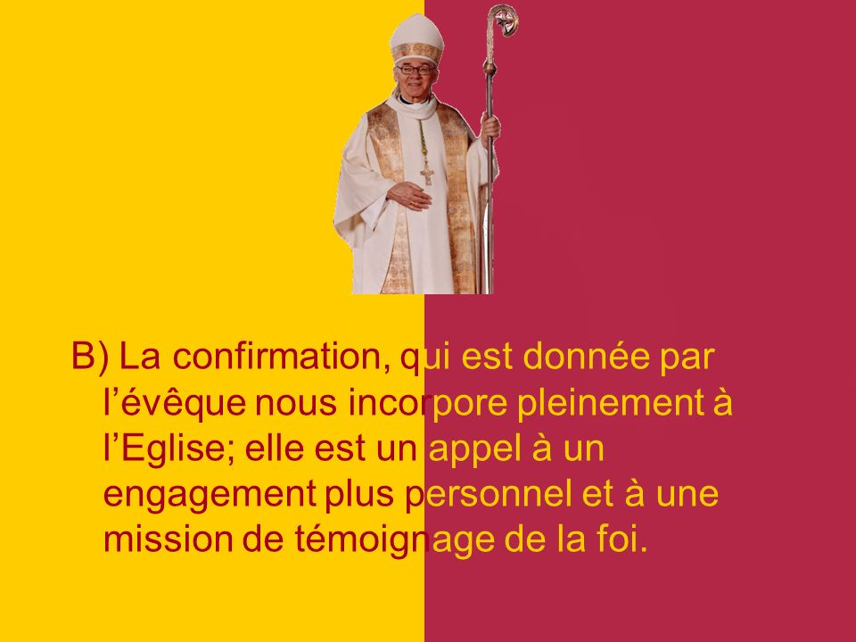 B) La confirmation, qui est donnée par lévêque nous incorpore pleinement à lEglise; elle est un appel à un engagement plus personnel et à une mission