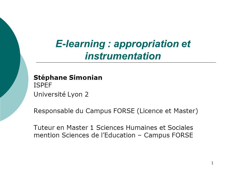 1 E-learning : appropriation et instrumentation Stéphane Simonian ISPEF Université Lyon 2 Responsable du Campus FORSE (Licence et Master) Tuteur en Master 1 Sciences Humaines et Sociales mention Sciences de lEducation – Campus FORSE