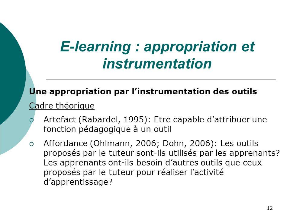 12 Une appropriation par linstrumentation des outils Cadre théorique Artefact (Rabardel, 1995): Etre capable dattribuer une fonction pédagogique à un outil Affordance (Ohlmann, 2006; Dohn, 2006): Les outils proposés par le tuteur sont-ils utilisés par les apprenants.