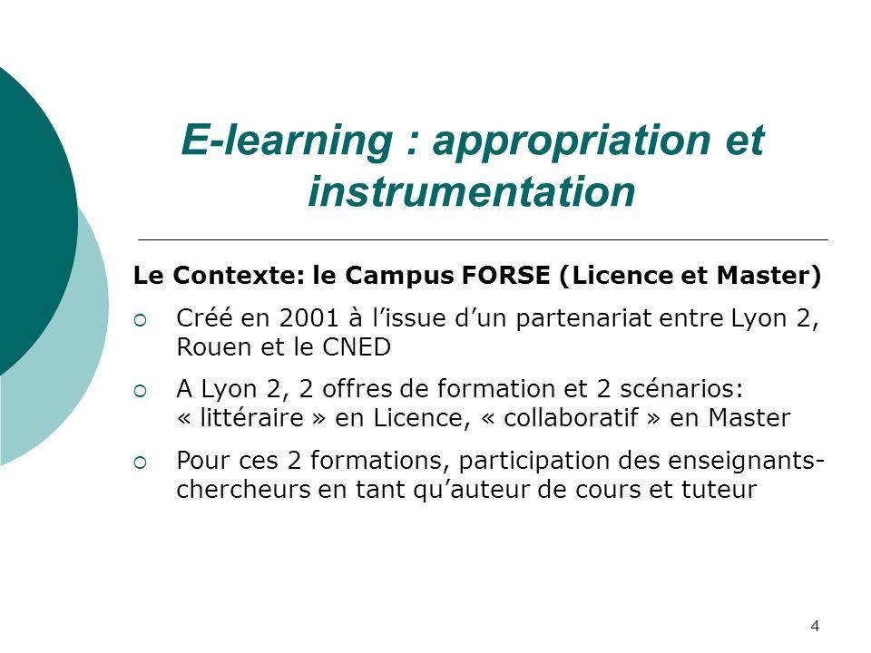 4 Le Contexte: le Campus FORSE (Licence et Master) Créé en 2001 à lissue dun partenariat entre Lyon 2, Rouen et le CNED A Lyon 2, 2 offres de formation et 2 scénarios: « littéraire » en Licence, « collaboratif » en Master Pour ces 2 formations, participation des enseignants- chercheurs en tant quauteur de cours et tuteur E-learning : appropriation et instrumentation