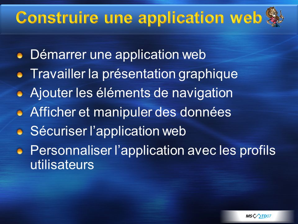 Construire une application web Démarrer une application web Travailler la présentation graphique Ajouter les éléments de navigation Afficher et manipuler des données Sécuriser lapplication web Personnaliser lapplication avec les profils utilisateurs