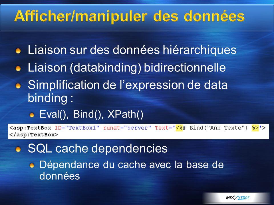 Afficher/manipuler des données Liaison sur des données hiérarchiques Liaison (databinding) bidirectionnelle Simplification de lexpression de data binding : Eval(), Bind(), XPath() SQL cache dependencies Dépendance du cache avec la base de données