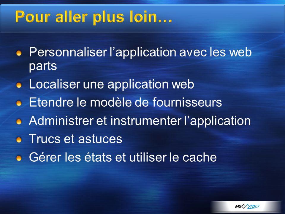 Pour aller plus loin… Personnaliser lapplication avec les web parts Localiser une application web Etendre le modèle de fournisseurs Administrer et instrumenter lapplication Trucs et astuces Gérer les états et utiliser le cache