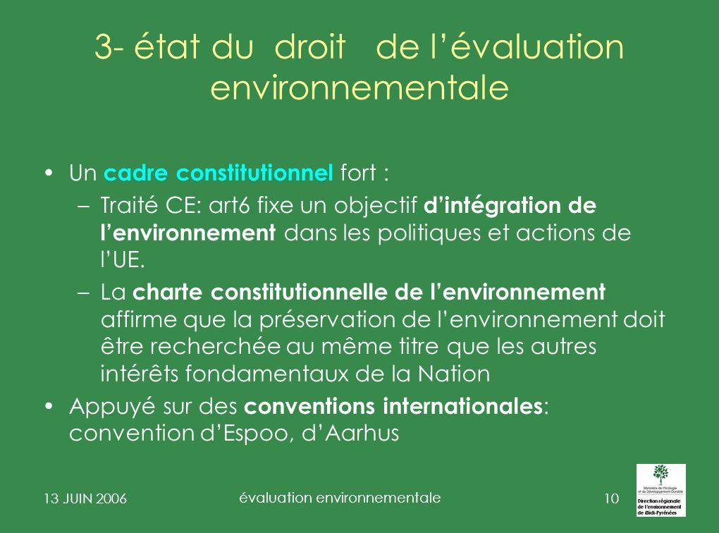 13 JUIN 2006 évaluation environnementale 11 3- état du droit de lévaluation environnementale Un cadre législatif constitué en deux étapes: – loi 1976 sur la protection de la nature (études dimpacts) et décret de 1977, relayé par la directive D 85/37/CEE sur évaluation de certains projets publics ou privés sur lenvironnement ( EIPE ) modifiée par D 3 mars 1997) et dispositions de transposition récentes (loi du 26 décembre 2005) –La directive 2001/42/CE du 27 juin 2001 sur lévaluation des incidences de certains plans et programmes sur lenvironnement ( EIPPE ) Transposition par ordonnance N°2224-489 du 3 juin 2004 et deux décrets et circulaires dapplication: général, urbanisme, et un décret « forêt »
