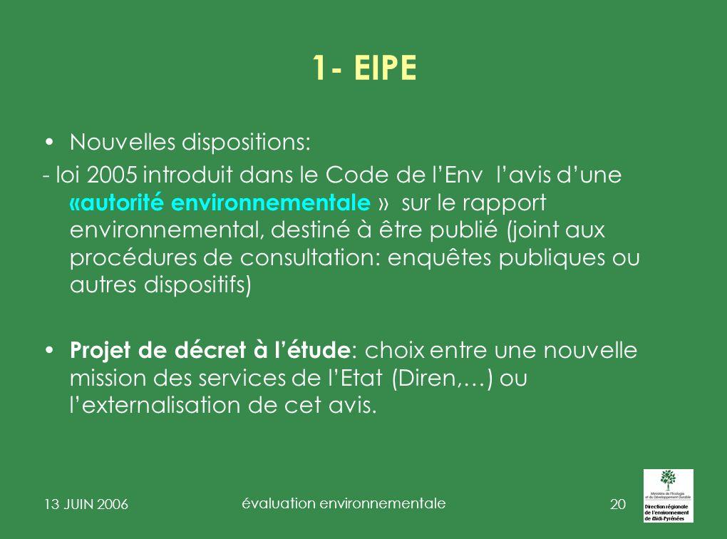 13 JUIN 2006 évaluation environnementale 21 2 - EIPPE constat après 30 ans de pratique de lévaluation des impacts des projets : on atténue ou on compense les impacts dun projet sur lenvironnement mais on ne débat pas de la justification ou du choix de développement que les projets pris individuellement sous-tendent.