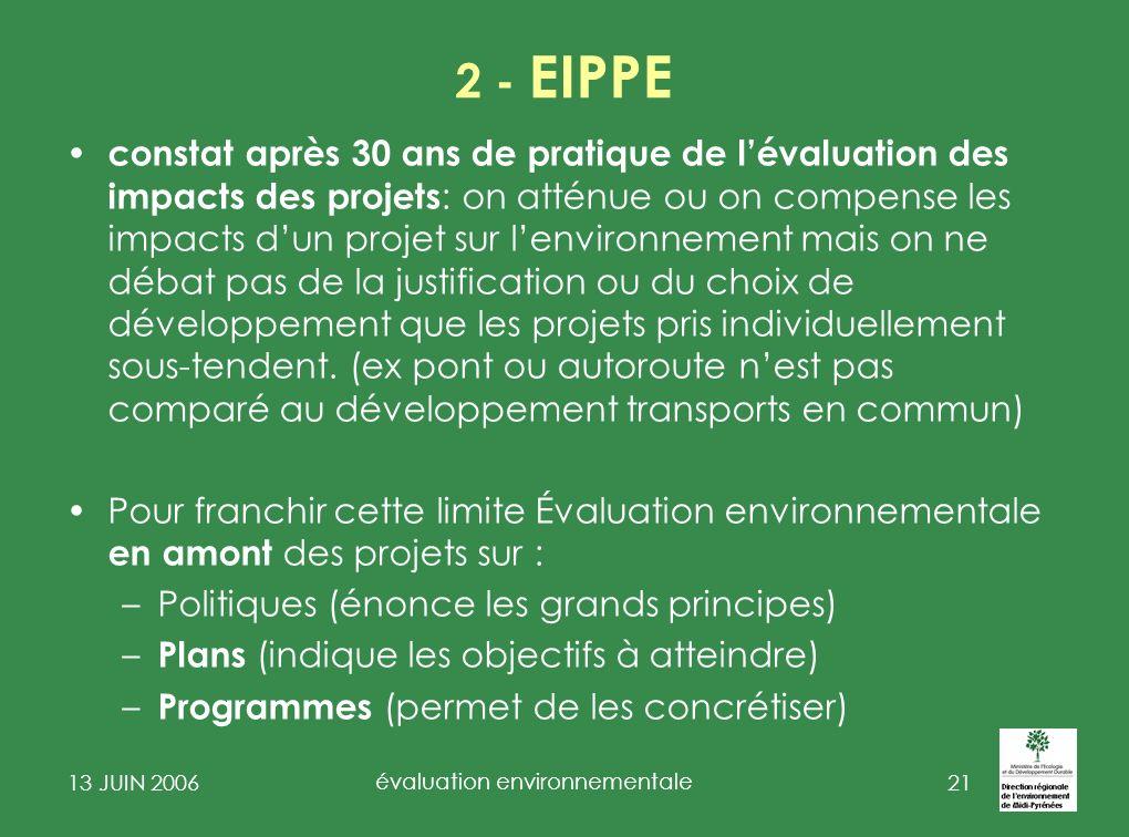 13 JUIN 2006 évaluation environnementale 22 2- EIPPE D irective du 27 juin 2001 sur lévaluation des incidences de certains plans et programmes sur lenvironnement (JO du 21.07.2001) Transposition de la Directive: ordonnance N°2224-489 du 3 juin 2004 (loi dhabilitation par ordonnance du 18 03 2004) Décrets Général : 2005-613 du 27 mai 2005 (circ D4E 12 avril 2006) Particuliers - urbanisme: 2005-608 du 27 mai 2005 (circ DGUHC du 6 mars 2006) - gestion forestière 2006-454 du 18 avril 2006