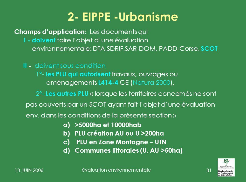 13 JUIN 2006 évaluation environnementale 32 2-EIPPE-Urbanisme Pour les SCOT :un nouveau régime obligatoire dévaluation environnementale stratégique nouveau contenu du rapport de présentation (vaut rapport environnemental) en 8 rubriques.