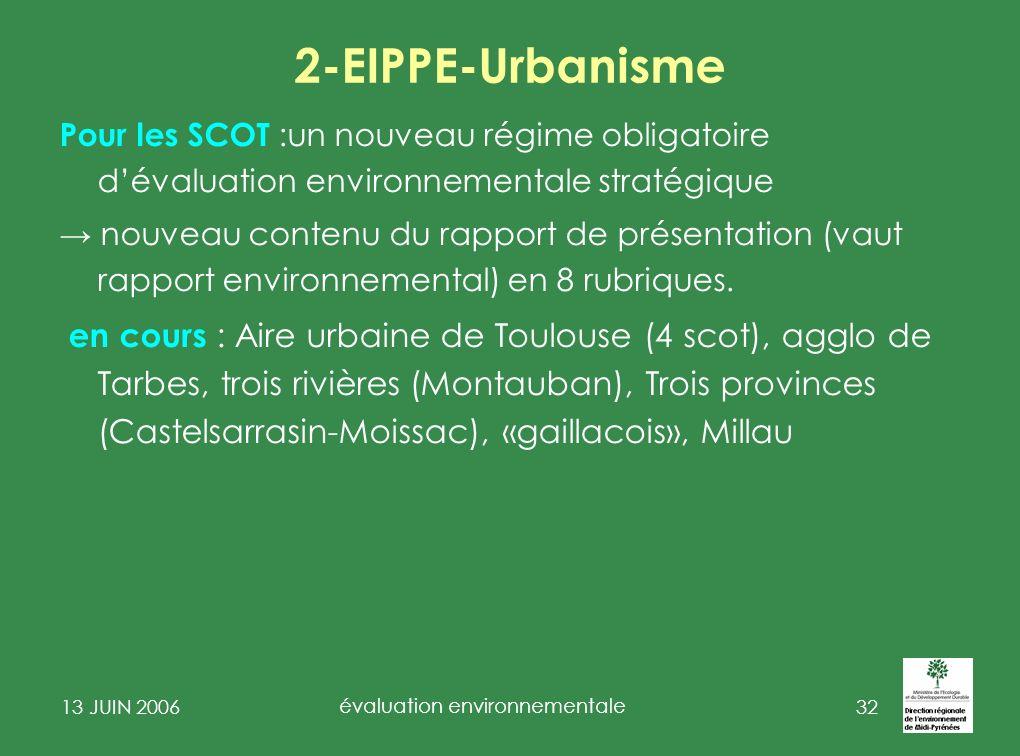 13 JUIN 2006 évaluation environnementale 33 2-EIPPE-Urbanisme o des PLU soumis à Evaluation Environnementale décret Urbanisme contenu du rapport de présentation «évaluation environnemental » R- 123-2- 1 ( 6 rubriques) certains des PLU avec Natura 2000 (217 recensés).
