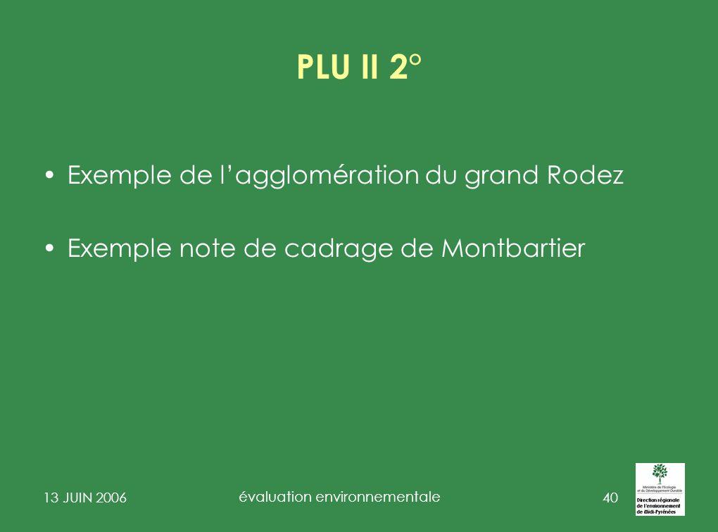 13 JUIN 2006 évaluation environnementale 41 Exemple de lagglomération du grand Rodez A.Conformité du rapport de présentation Pour pouvoir être déclarée complète lévaluation environnementale contenue dans le rapport de présentation devra être restituée selon les rubriques du nouvel article R 123-2-1 du code de lurbanisme.