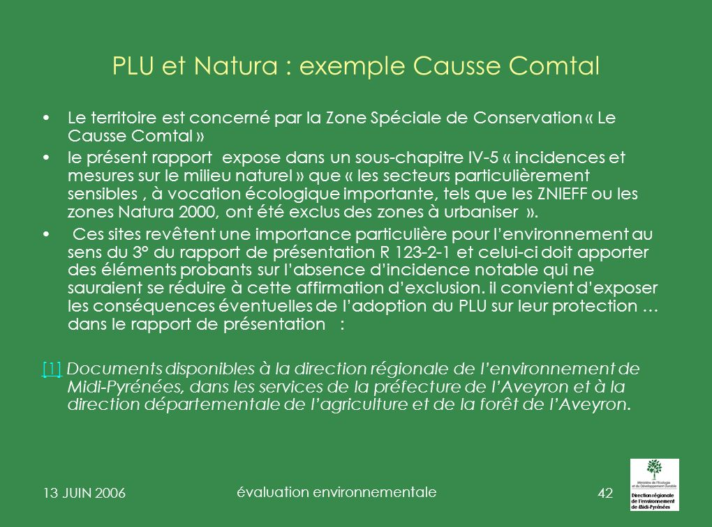 13 JUIN 2006 évaluation environnementale 43 PLU et Natura : exemple Causse Comtal- 2 une note rappelant les caractéristiques du site et les raisons pour lesquelles il a été retenu pour faire partie du Réseau NATURA 2000 (liste des habitats et espèces) ainsi que leur cartographie.( se référer au document dobjectifs du site) un état des investigations complémentaires réalisées sur le site (prospections de terrain) leur méthodologie et leurs résultats.