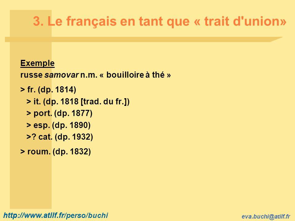 http://www.atilf.fr eva.buchi@atilf.fr http://www.atilf.fr/perso/buchi 3. Le français en tant que « trait d'union» Exemple russe samovar n.m. « bouill
