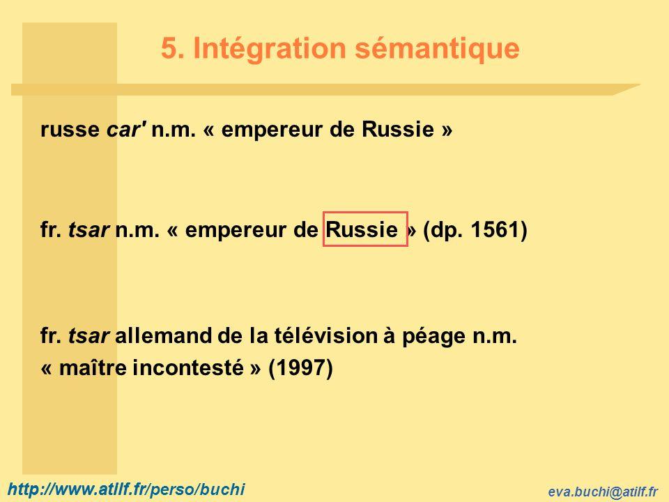 http://www.atilf.fr eva.buchi@atilf.fr http://www.atilf.fr/perso/buchi 5. Intégration sémantique russe car' n.m. « empereur de Russie » fr. tsar n.m.