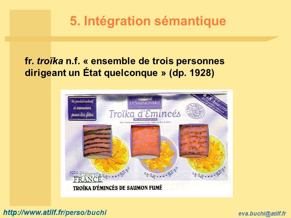 http://www.atilf.fr eva.buchi@atilf.fr http://www.atilf.fr/perso/buchi 5. Intégration sémantique fr. troïka n.f. « ensemble de trois personnes dirigea