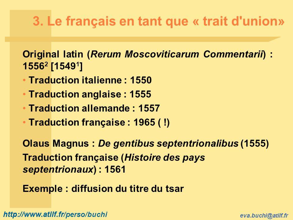 http://www.atilf.fr eva.buchi@atilf.fr http://www.atilf.fr/perso/buchi 3. Le français en tant que « trait d'union» Original latin (Rerum Moscoviticaru
