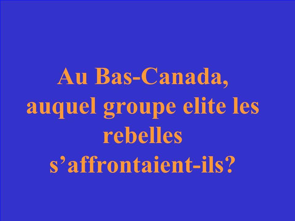 Au Bas-Canada, auquel groupe elite les rebelles saffrontaient-ils?