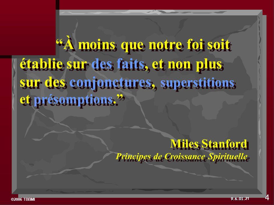 ©2006 TBBMI 9.6.01. À moins que notre foi soit établie sur des faits, et non plus sur des conjonctures, superstitions et présomptions. Miles Stanford