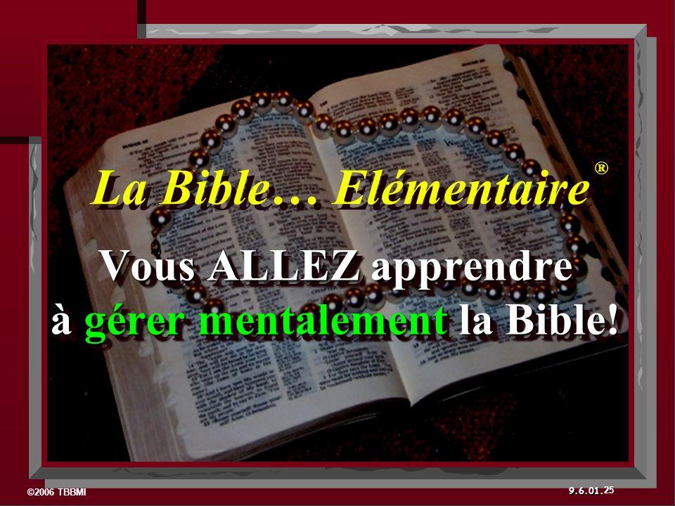 ©2006 TBBMI 9.6.01. Vous ALLEZ apprendre à gérer mentalement la Bible! Vous ALLEZ apprendre à gérer mentalement la Bible! 25 La Bible… Elémentaire ® ®